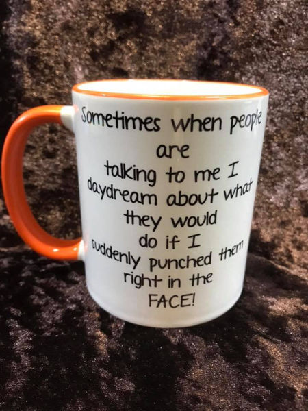 Picture of Sometimes when people are talking to me I daydream about what they would do if i suddenly punched them in the face! - CERAMIC MUG