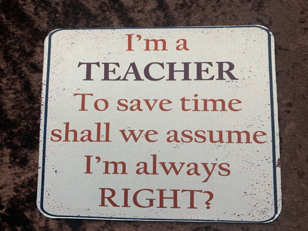 Picture of I'm a Teacher, to save time shall we assume I'm always right! - Mouse Mat