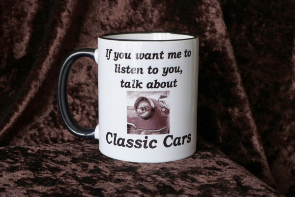 Picture of If you want me to listen to you, talk about Classic Cars - CERAMIC MUG