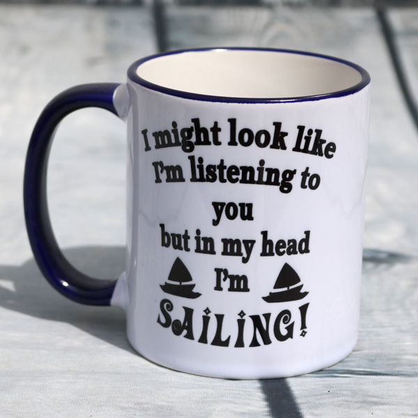 Picture of I might look like I'm listening to you, but in  my head I'm SAILING - CERAMIC MUG