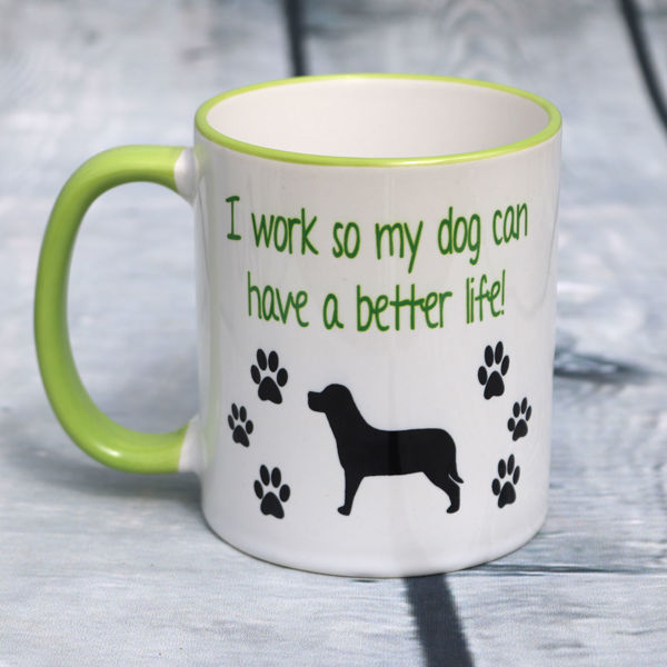Picture of I work so my dog can have a better life!    - CERAMIC MUG